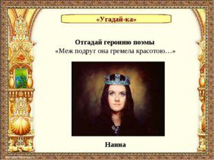 «Угадай-ка» Отгадай героиню поэмы «Меж подруг она гремела красотою…» Наина
