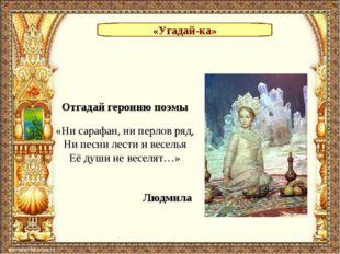 «Угадай-ка» Отгадай героиню поэмы «Ни сарафан, ни перлов ряд, Ни песни лести