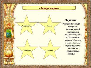 «Звезда героя» Людмила Черномор Руслан Наина Задание: Каждая команда получает