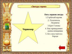 «Звезда героя» Черномор Пять вершин звезды 1.Горбатый карлик 2. Похититель Лю