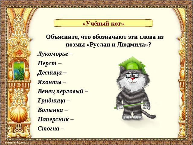 Объясните, что обозначают эти слова из поэмы «Руслан и Людмила»? Лукоморье –...