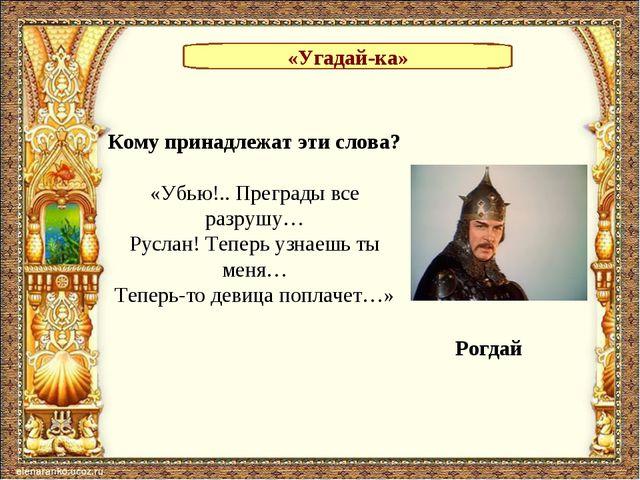 «Угадай-ка» Кому принадлежат эти слова? «Убью!.. Преграды все разрушу… Руслан...