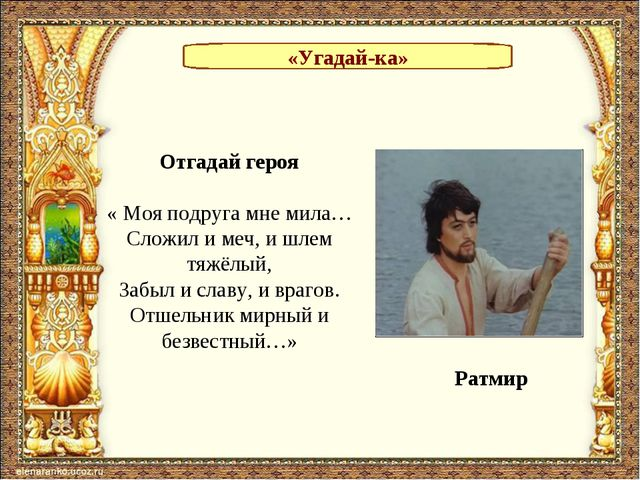 «Угадай-ка» Отгадай героя « Моя подруга мне мила… Сложил и меч, и шлем тяжёлы...