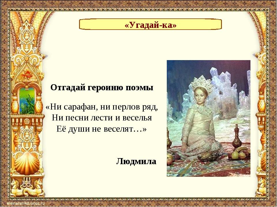 «Угадай-ка» Отгадай героиню поэмы «Ни сарафан, ни перлов ряд, Ни песни лести...