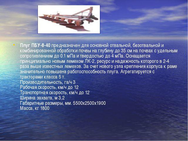 Плуг ПБУ-8-40 предназначен для основной отвальной, безотвальной и комбинирова...