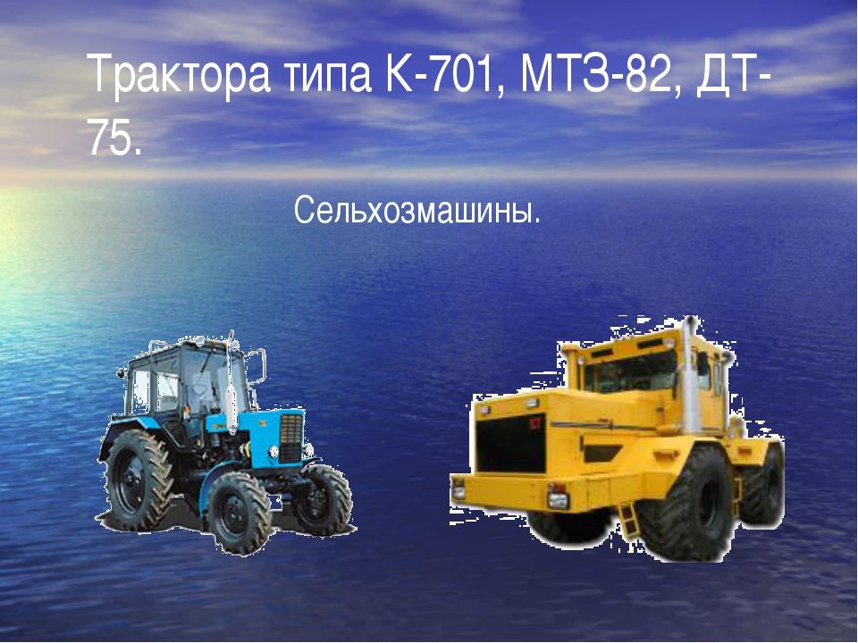 Трактора типа К-701, МТЗ-82, ДТ-75. Сельхозмашины.