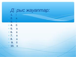Дұрыс жауаптар: 1.ә 2.а 3.ә 4.б 5. а 6. в 7. а 8. а 9. б 10. в