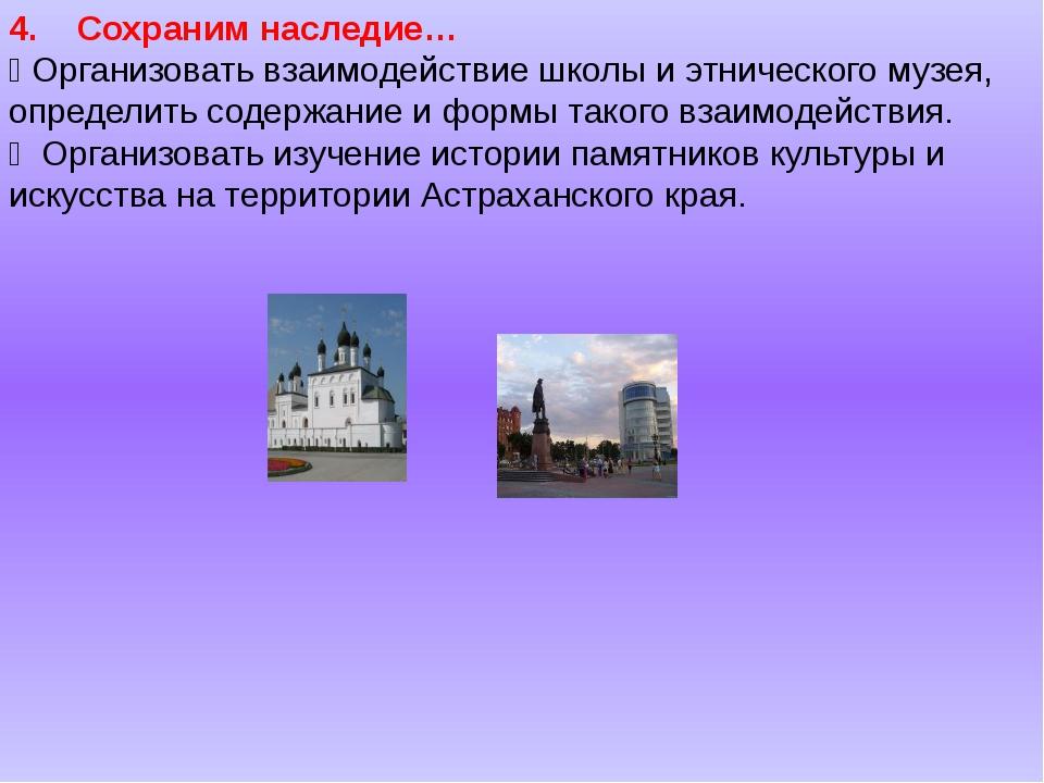 4. Сохраним наследие…  Организовать взаимодействие школы и этнического музея...