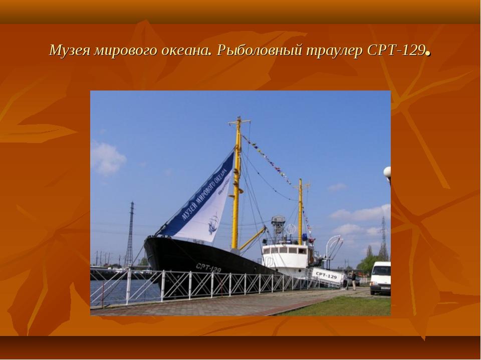 Музея мирового океана. Рыболовный траулер CPT-129.