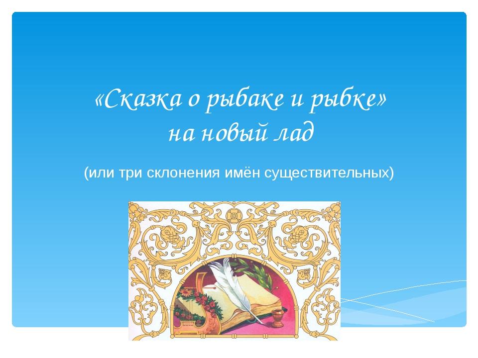 «Сказка о рыбаке и рыбке» на новый лад (или три склонения имён существительных)