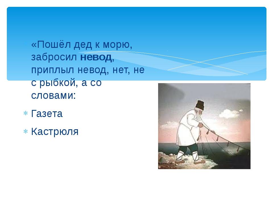 «Пошёл дед к морю, забросил невод, приплыл невод, нет, не с рыбкой, а со слов...