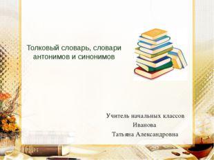 Толковый словарь, словари антонимов и синонимов Учитель начальных классов Ив