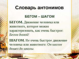 Словарь антонимов БЕГОМ – ШАГОМ БЕГОМ. Движение человека или животного, котор