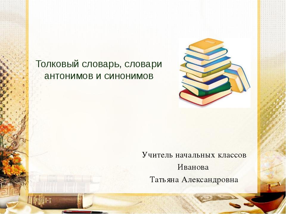 Толковый словарь, словари антонимов и синонимов Учитель начальных классов Ив...