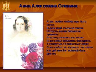 Анна Алексеевна Оленина Я вас любил: любовь еще, быть может, В душе моей угас