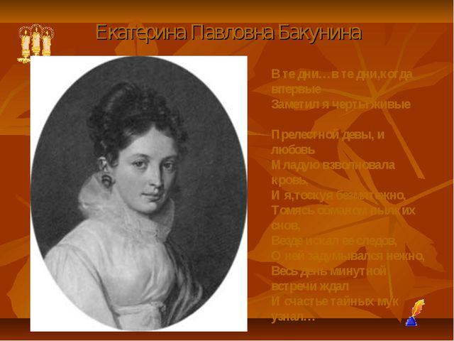 Екатерина Павловна Бакунина В те дни…в те дни,когда впервые Заметил я черты ж...