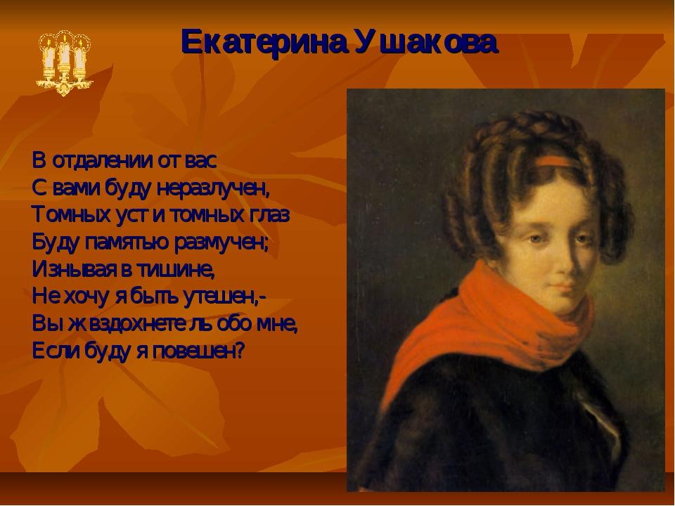 Екатерина Ушакова В отдалении от вас С вами буду неразлучен, Томных уст и том...
