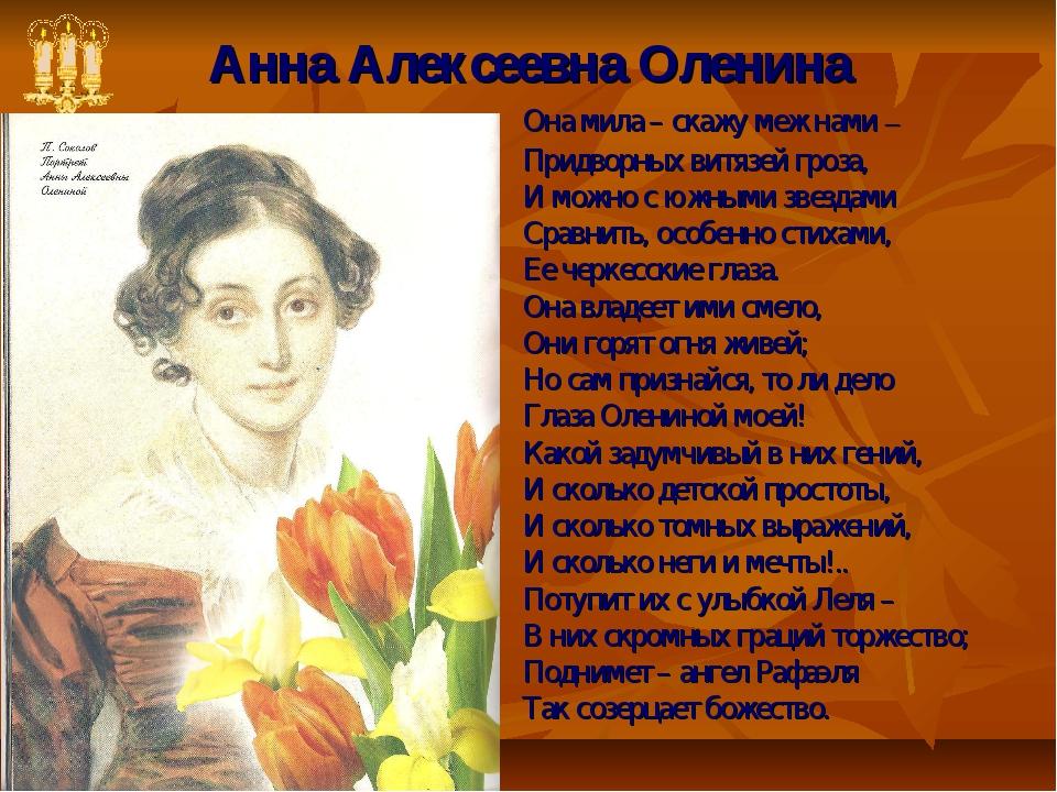 Анна Алексеевна Оленина Она мила – скажу меж нами – Придворных витязей гроза,...