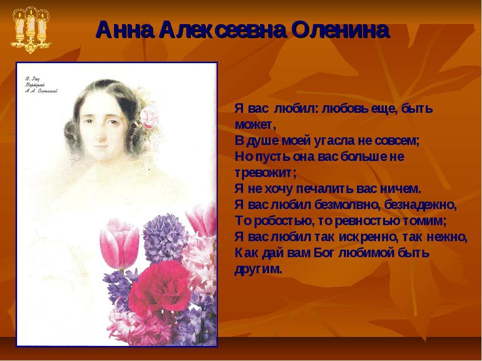 Анна Алексеевна Оленина Я вас любил: любовь еще, быть может, В душе моей угас...