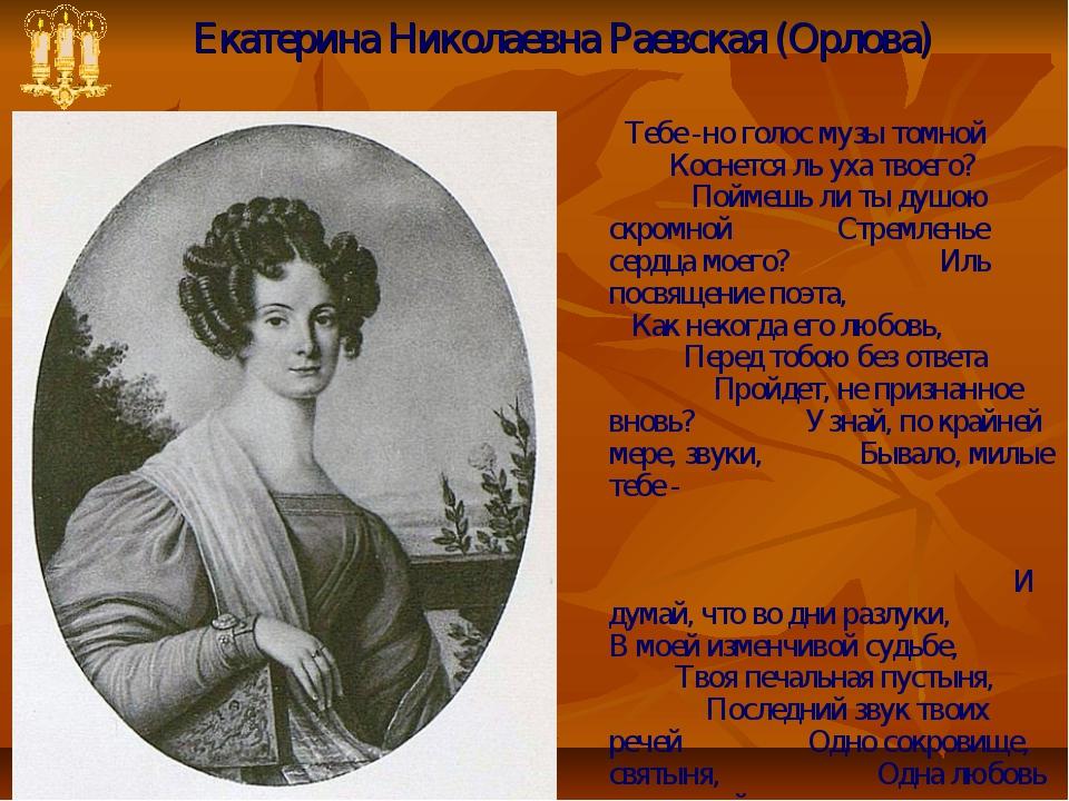 Екатерина Николаевна Раевская (Орлова) Тебе -но голос музы томной Коснется ль...
