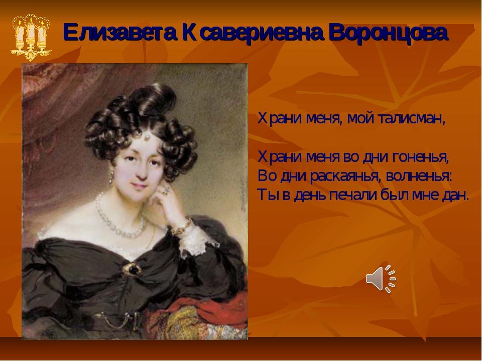 Елизавета Ксавериевна Воронцова Храни меня, мой талисман, Храни меня во дни г...