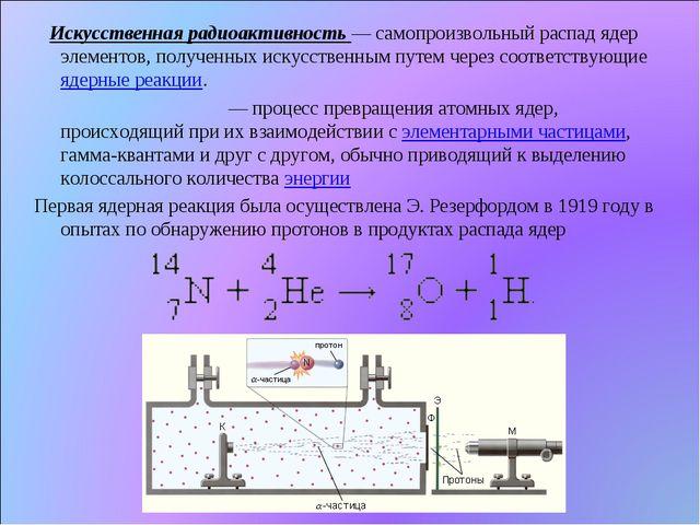 Искусственная радиоактивность— самопроизвольный распад ядер элементов, полу...