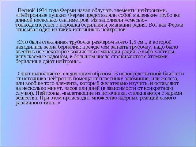 Весной 1934 года Ферми начал облучать элементы нейтронами. «Нейтронные пушки...