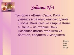 Задача № 3 Три брата –Ваня, Саша, Коля - учились в разных классах одной школы