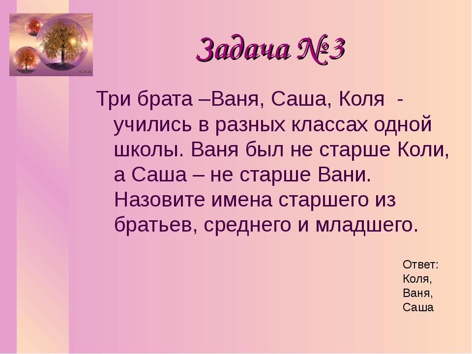 Задача № 3 Три брата –Ваня, Саша, Коля - учились в разных классах одной школы...