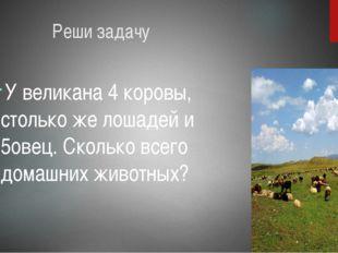 Реши задачу У великана 4 коровы, столько же лошадей и 5овец. Сколько всего д