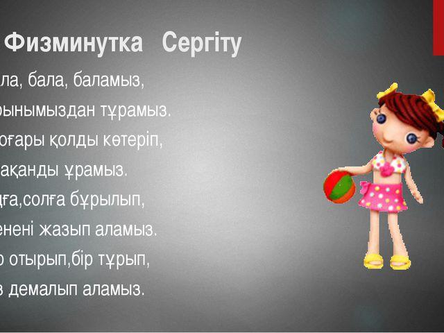 Физминутка Сергіту Бала, бала, баламыз, Орынымыздан тұрамыз. Жоғары қолды кө...