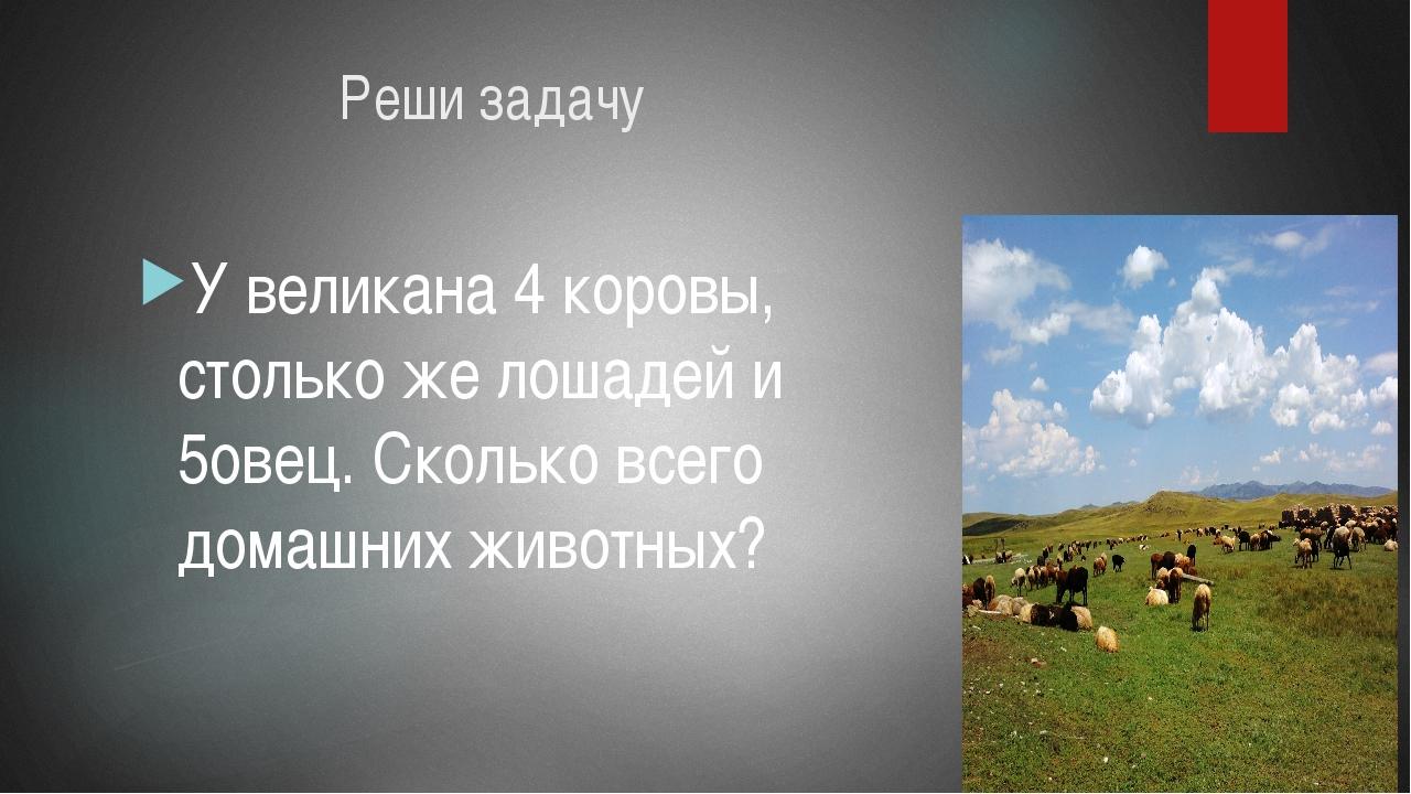 Реши задачу У великана 4 коровы, столько же лошадей и 5овец. Сколько всего д...