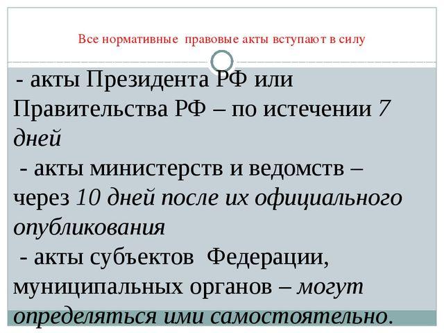 Все нормативные правовые акты вступают в силу - акты Президента РФ или Правит...