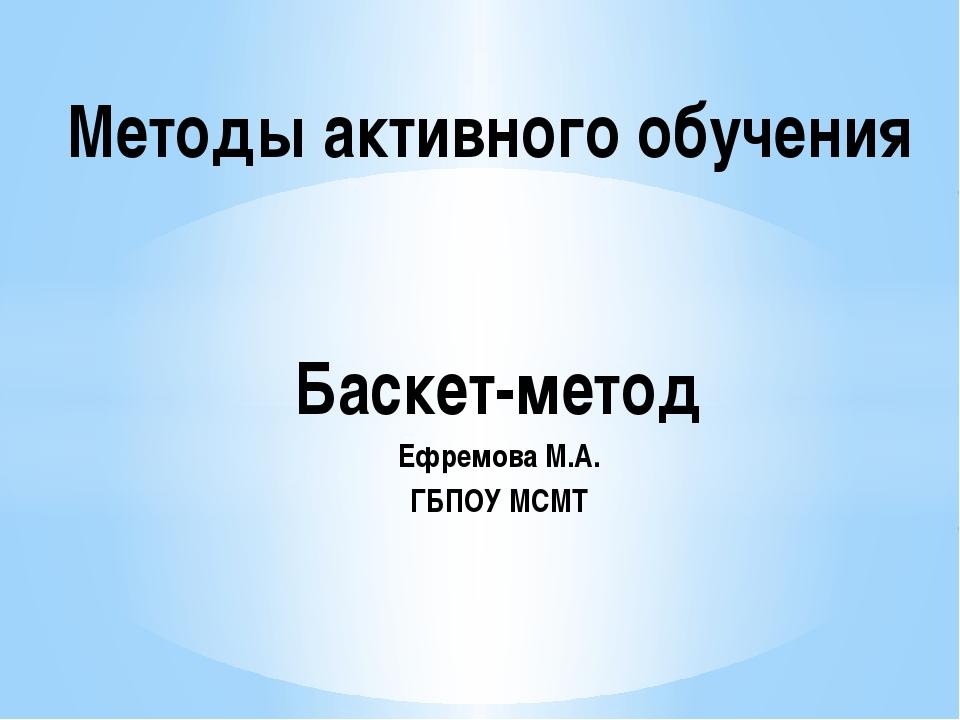 Баскет-метод Ефремова М.А. ГБПОУ МСМТ Методы активного обучения