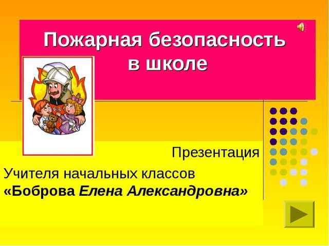 Пожарная безопасность в школе Презентация Учителя начальных классов «Боброва...