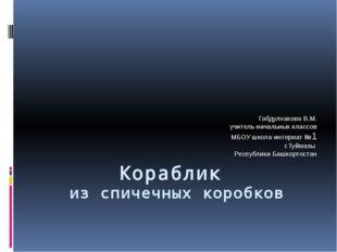 Кораблик из спичечных коробков Габдулхакова В.М. учитель начальных классов МБ