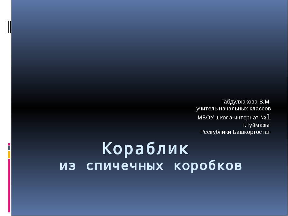 Кораблик из спичечных коробков Габдулхакова В.М. учитель начальных классов МБ...