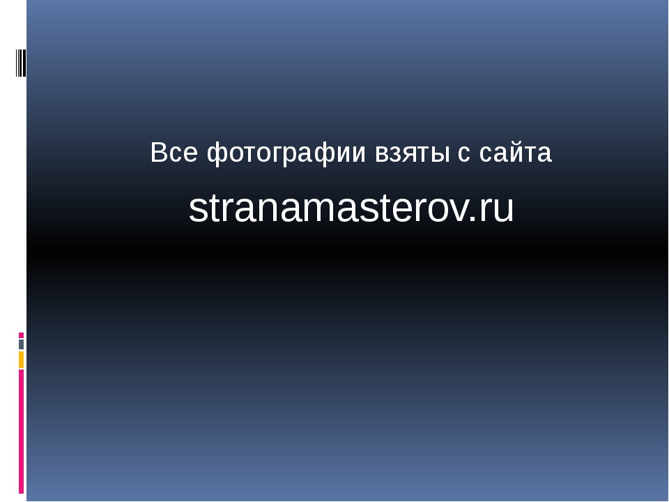 Все фотографии взяты с сайта stranamasterov.ru
