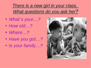 There is a new girl in your class. What questions do you ask her? What`s your