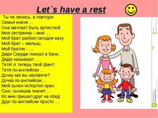 Let`s have a rest Ты не ленись, а повтори: Семья иначе … Она мечтает быть ар
