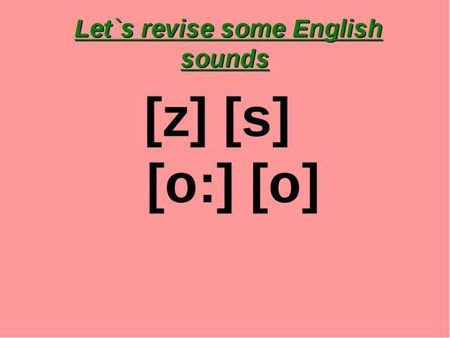 Let`s revise some English sounds [z] [s] [o:] [o]