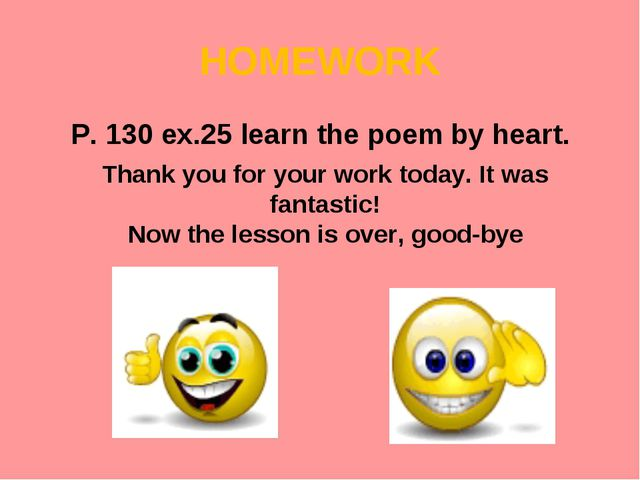 HOMEWORK P. 130 ex.25 learn the poem by heart. Thank you for your work today....