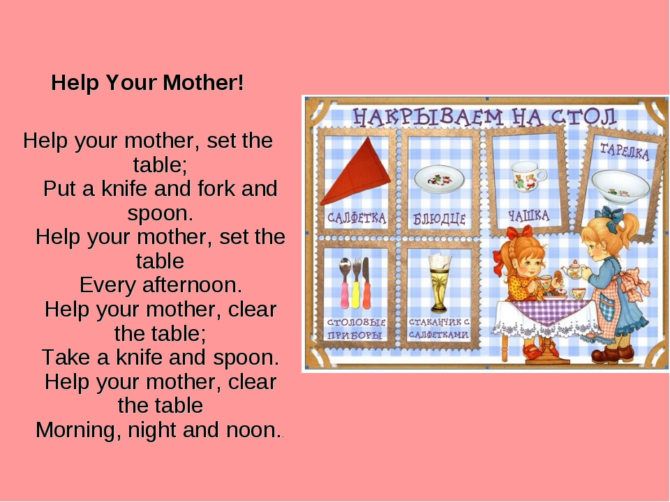 Help Your Mother! Help your mother, set the table; Put a knife and fork and s...