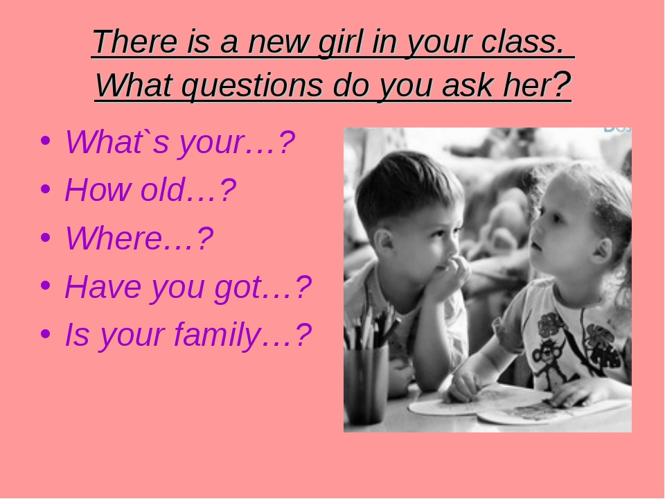 There is a new girl in your class. What questions do you ask her? What`s your...