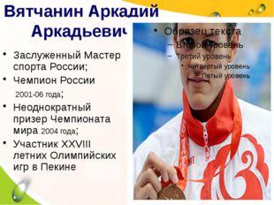 Вятчанин Аркадий Аркадьевич Заслуженный Мастер спорта России; Чемпион России