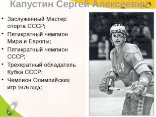 Капустин Сергей Алексеевич Заслуженный Мастер спорта СССР; Пятикратный чемпио