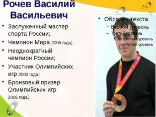 Рочев Василий Васильевич Заслуженный мастер спорта России; Чемпион Мира 2005