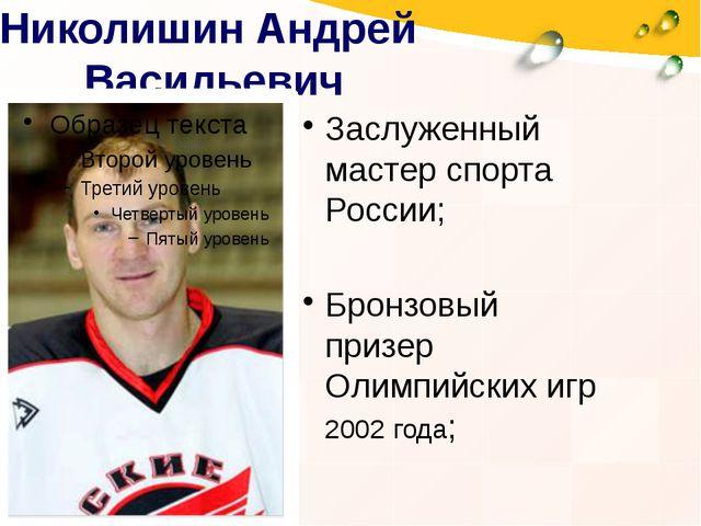 Николишин Андрей Васильевич Заслуженный мастер спорта России; Бронзовый призе...
