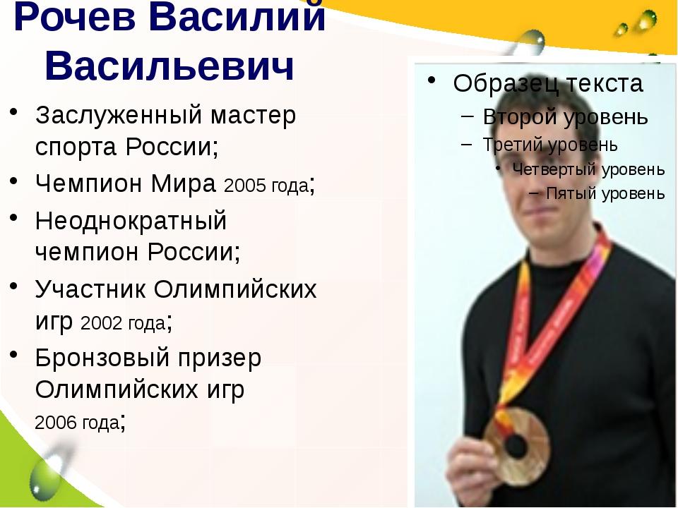 Рочев Василий Васильевич Заслуженный мастер спорта России; Чемпион Мира 2005...