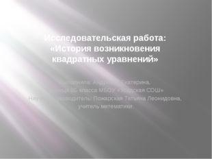 Исследовательская работа: «Историявозникновения квадратныхуравнений» Выполн